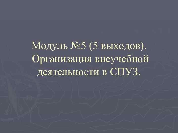 Модуль № 5 (5 выходов). Организация внеучебной деятельности в СПУЗ.
