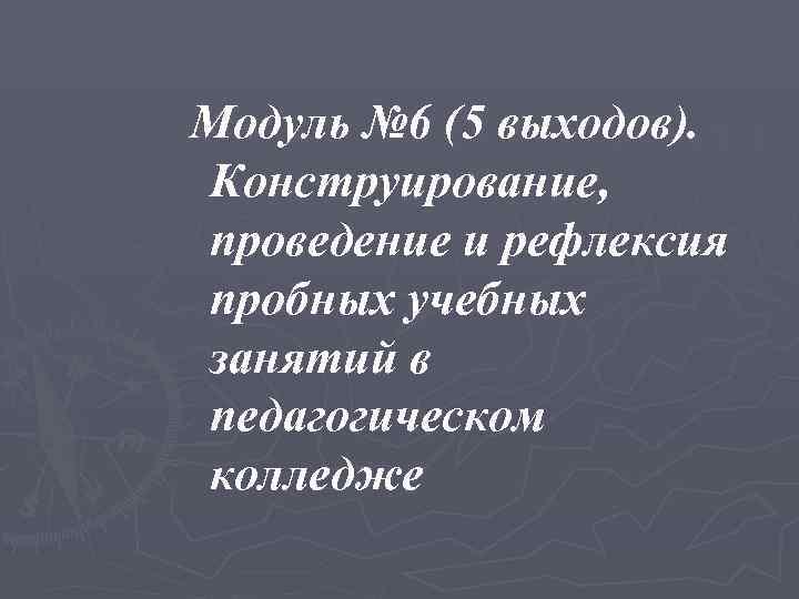Модуль № 6 (5 выходов). Конструирование, проведение и рефлексия пробных учебных занятий в педагогическом