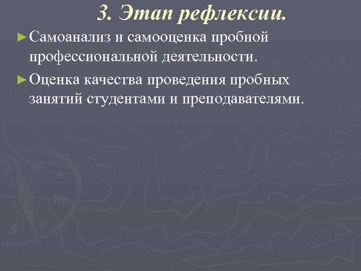 3. Этап рефлексии. ► Самоанализ и самооценка пробной  профессиональной деятельности.