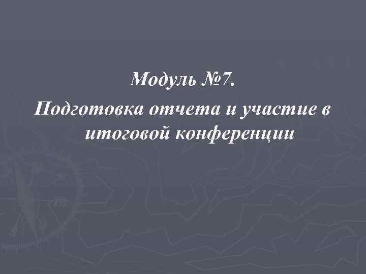 Модуль № 7. Подготовка отчета и участие в итоговой конференции