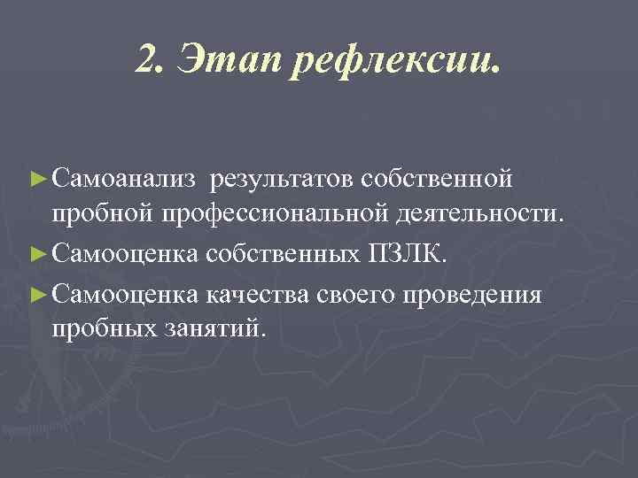 2. Этап рефлексии.  ► Самоанализ результатов собственной  пробной профессиональной деятельности.