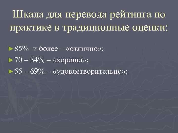 Шкала для перевода рейтинга по практике в традиционные оценки: ► 85%  и более