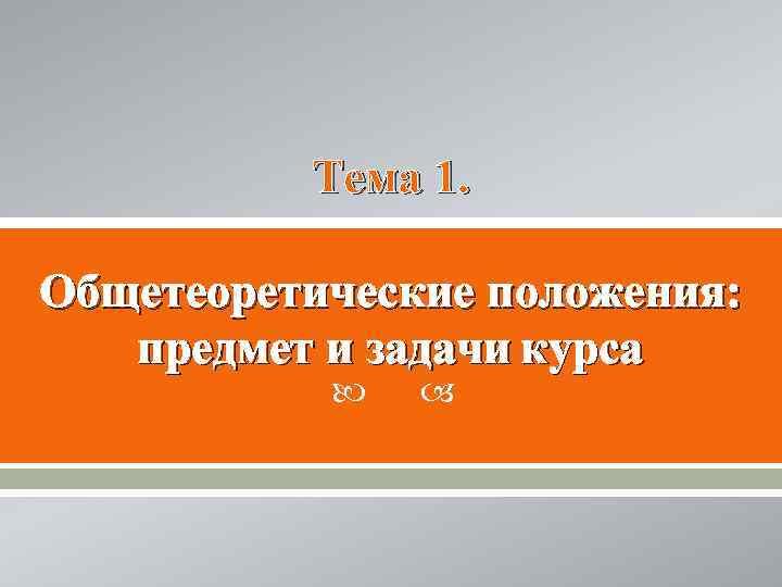 Тема 1.  Общетеоретические положения: предмет и задачи курса