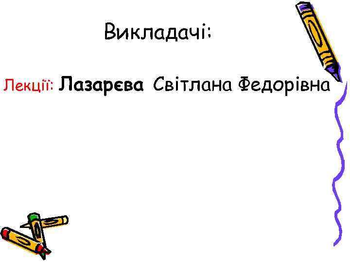Викладачі:  Лекції:  Лазарєва Світлана Федорівна