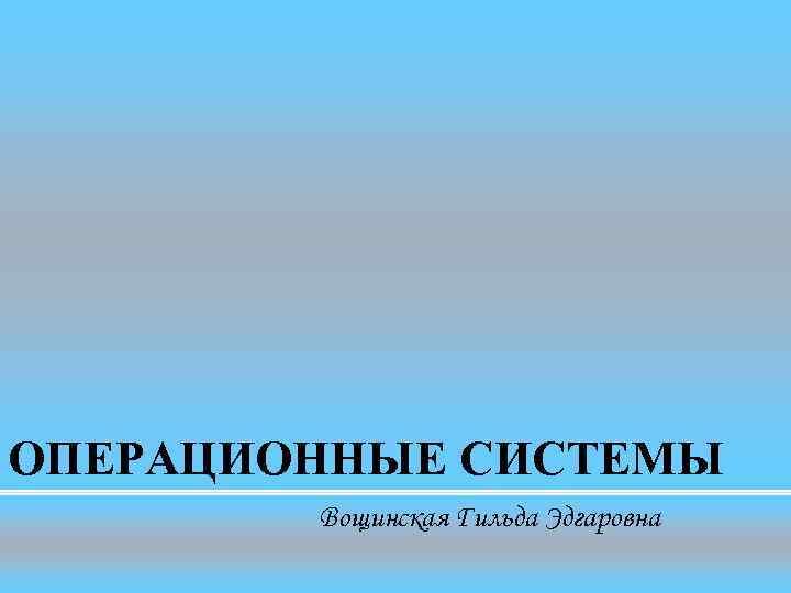 ОПЕРАЦИОННЫЕ СИСТЕМЫ   Вощинская Гильда Эдгаровна