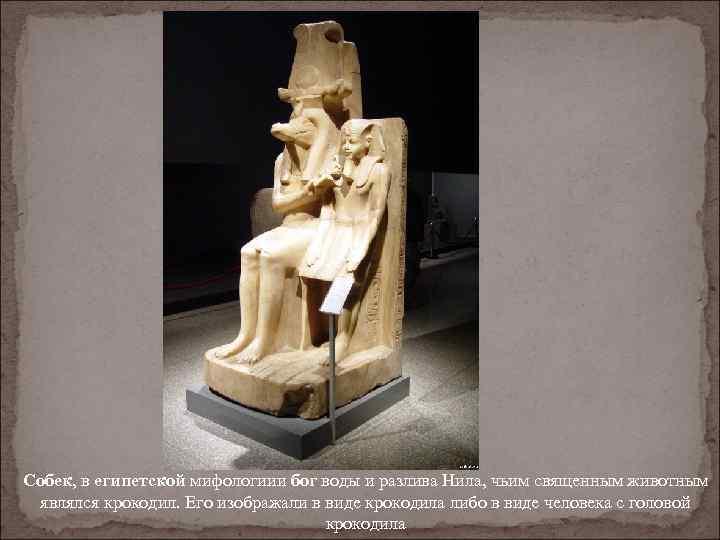 Собек, в египетской мифологиии бог воды и разлива Нила, чьим священным животным являлся крокодил.