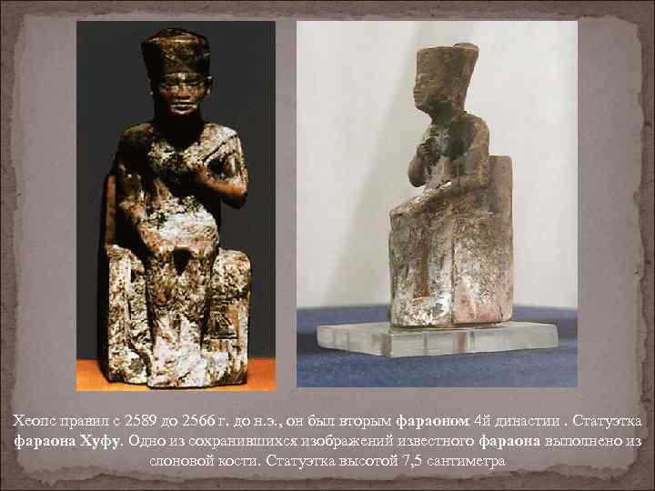 Хеопс правил с 2589 до 2566 г. до н. э. , он был вторым