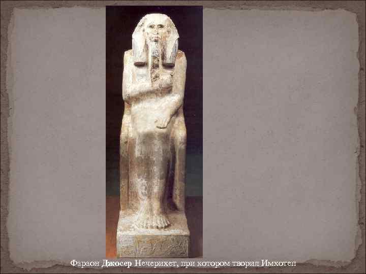 Фараон Джосер Нечерихет, при котором творил Имхотеп