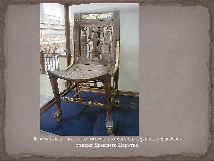 Факты указывают на то, что египтяне имели деревянную мебель с эпохи Древнего Царства