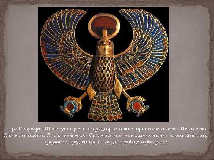 При Сенусерте III наступил расцвет придворного ювелирного искусства. Искусство Среднего царства. С середины эпохи