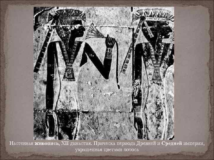Настенная живопись, XII династия. Прическа периода Древней и Средней империи, украшенная цветами лотоса