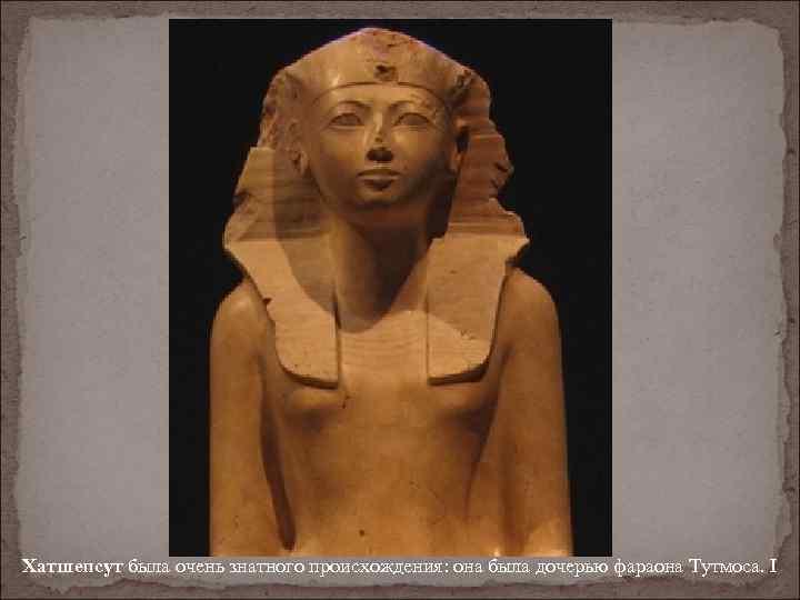 Хатшепсут была очень знатного происхождения: она была дочерью фараона Тутмоса. I