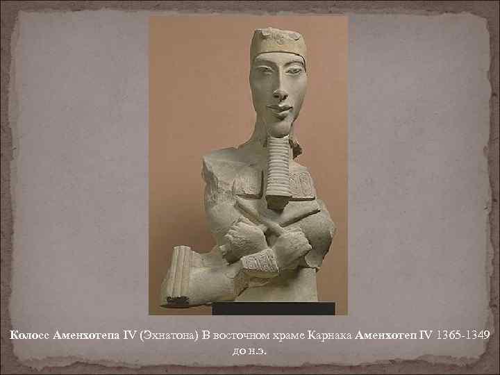 Колосс Аменхотепа IV (Эхнатона) В восточном храме Карнака Аменхотеп IV 1365 -1349 до н.