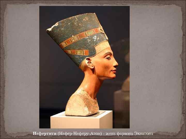 Нефертити (Нефер-Неферу-Атон) - жена фараона Эхнатона