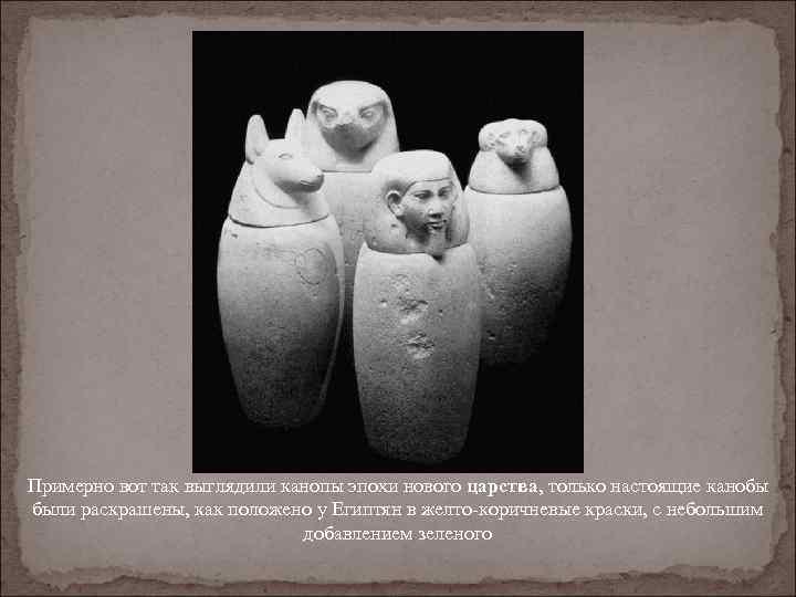 Примерно вот так выглядили канопы эпохи нового царства, только настоящие канобы были раскрашены, как