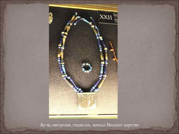Бусы, ожерелья, подвески, кольца Позднее царство