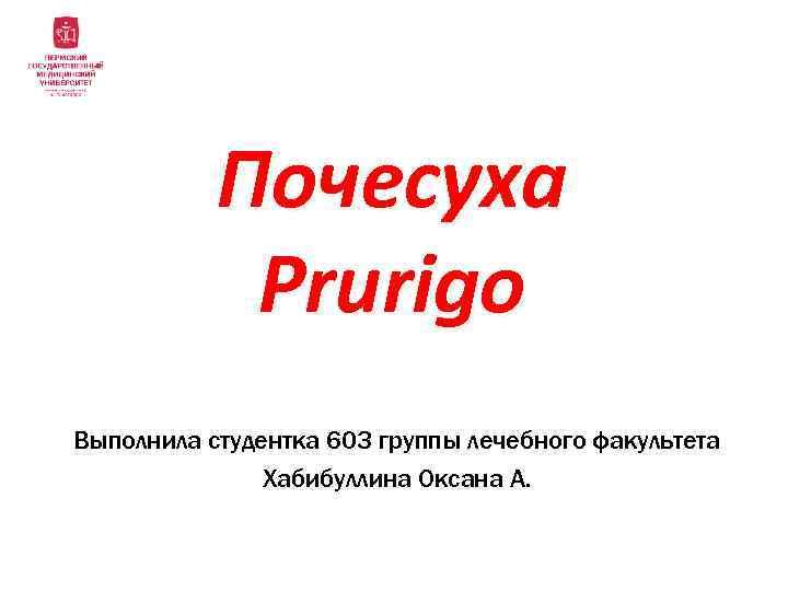 Почесуха Prurigo Выполнила студентка 603 группы лечебного факультета Хабибуллина Оксана А.