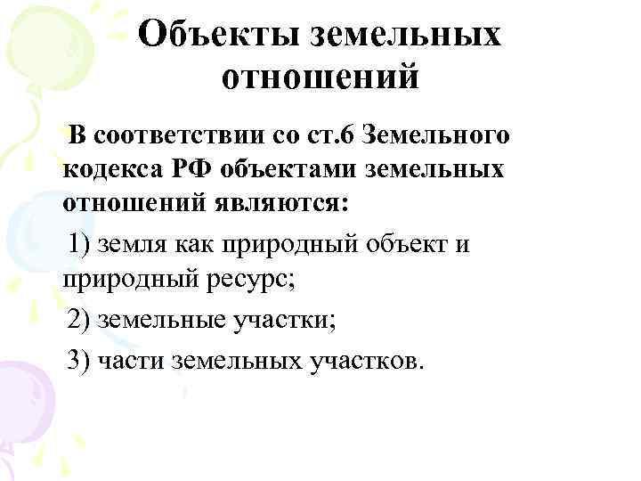 Объекты земельных отношений В соответствии со ст. 6 Земельного кодекса РФ объектами земельных отношений