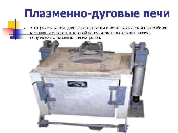 Плазменно-дуговые печи n  электрическая печь для нагрева, плавки и металлургической переработки