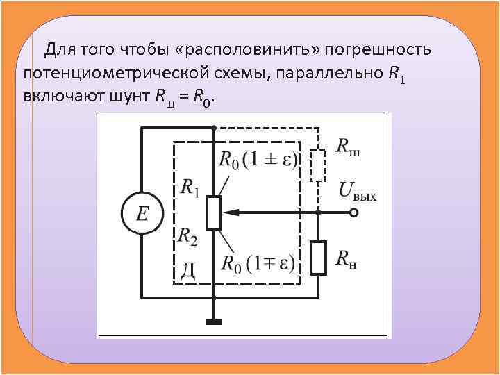 Для того чтобы «располовинить» погрешность потенциометрической схемы, параллельно R 1 включают шунт Rш