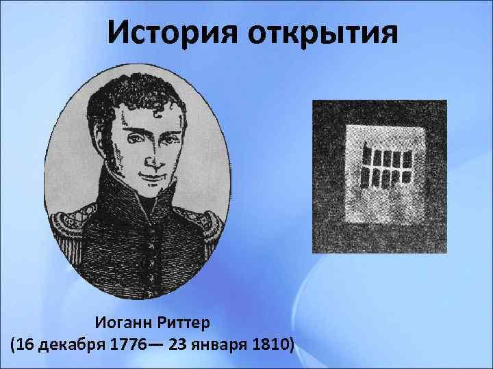 История открытия    Иоганн Риттер (16 декабря 1776— 23 января