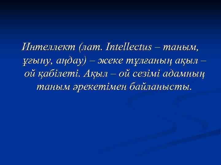 Интеллект (лат. Intellectus – таным, ұғыну, аңдау) – жеке тұлғаның ақыл – ой қабілеті.