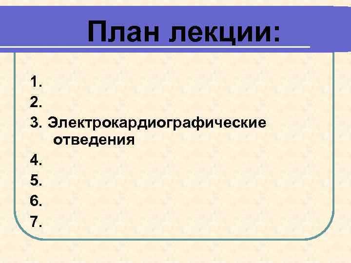 План лекции: 1. 2. 3. Электрокардиографические отведения 4. 5. 6. 7.