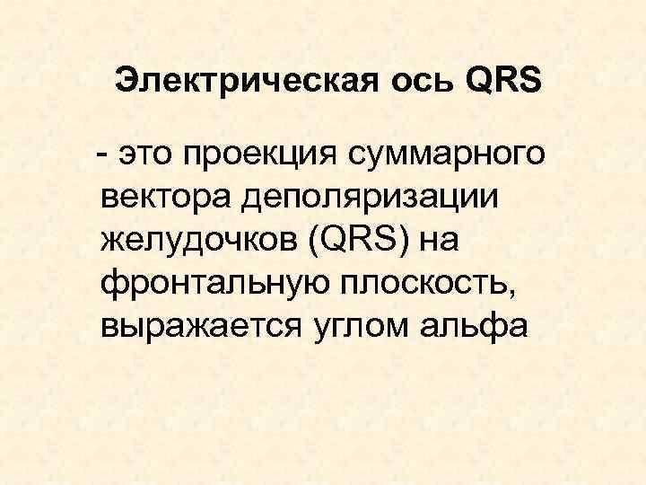Электрическая ось QRS - это проекция суммарного вектора деполяризации желудочков (QRS) на фронтальную плоскость,