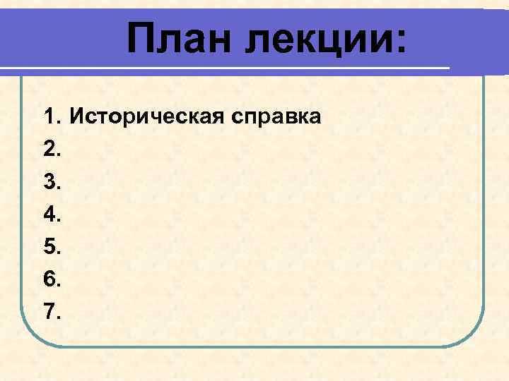 План лекции: 1. Историческая справка 2. 3. 4. 5. 6. 7.