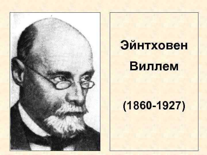 Эйнтховен Виллем  (1860 -1927)