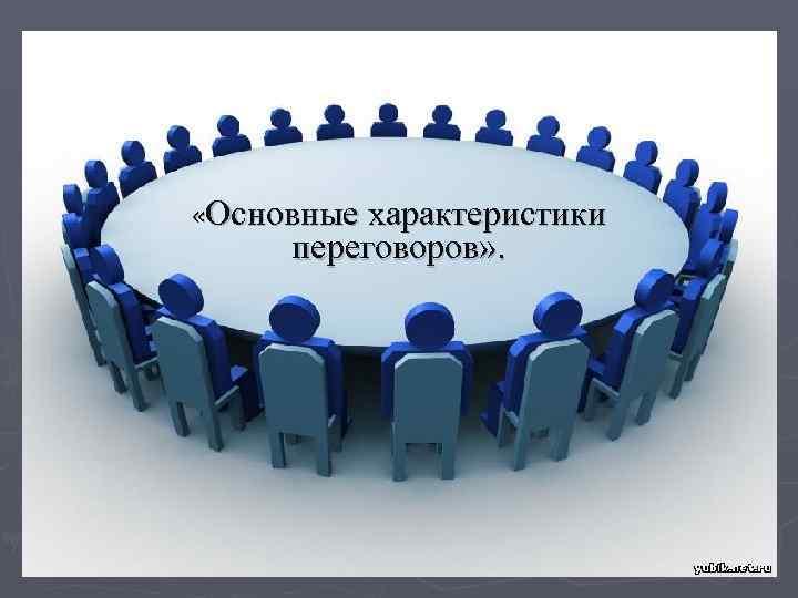 «Основные характеристики переговоров» .       1