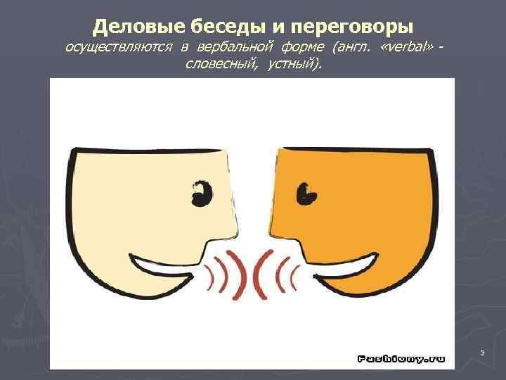 Деловые беседы и переговоры осуществляются в вербальной форме (англ.  «verbal» -