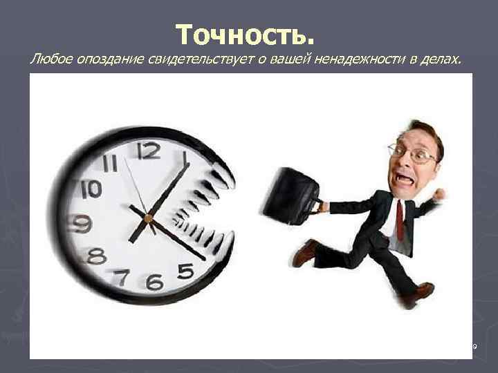 Точность. Любое опоздание свидетельствует о вашей ненадежности в делах.