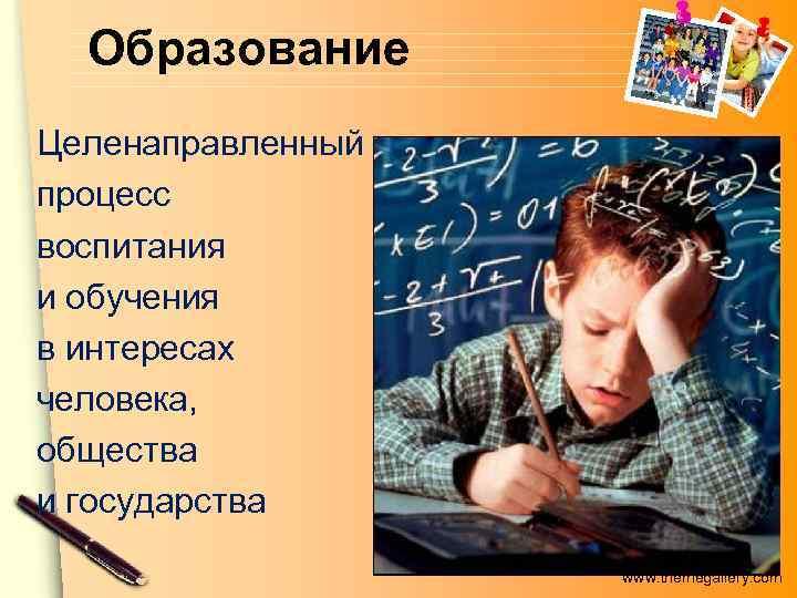 Образование Целенаправленный процесс воспитания и обучения в интересах человека, общества и государства