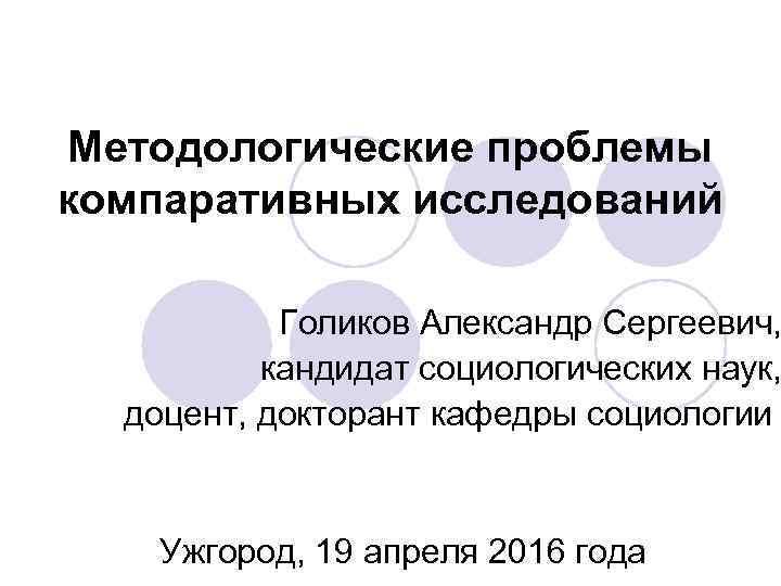 Методологические проблемы компаративных исследований   Голиков Александр Сергеевич,  кандидат социологических наук,