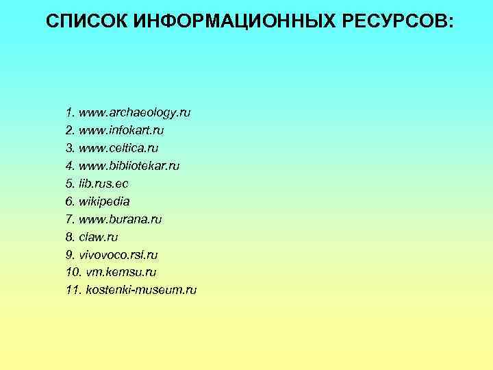 СПИСОК ИНФОРМАЦИОННЫХ РЕСУРСОВ: 1. www. archaeology. ru 2. www. infokart. ru 3. www. celtica.