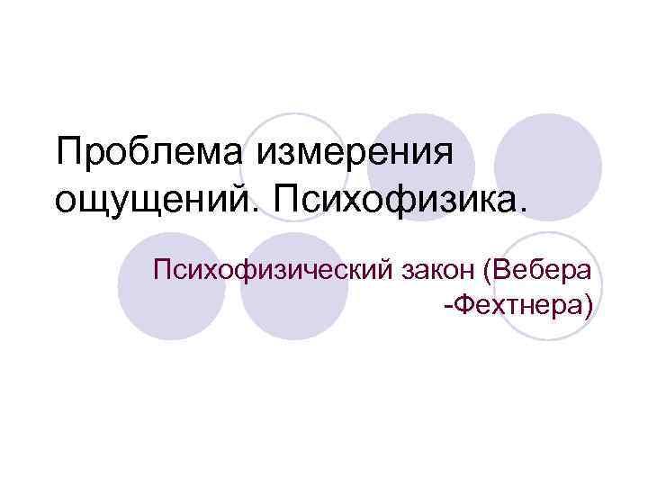 Проблема измерения ощущений. Психофизика. Психофизический закон (Вебера    -Фехтнера)