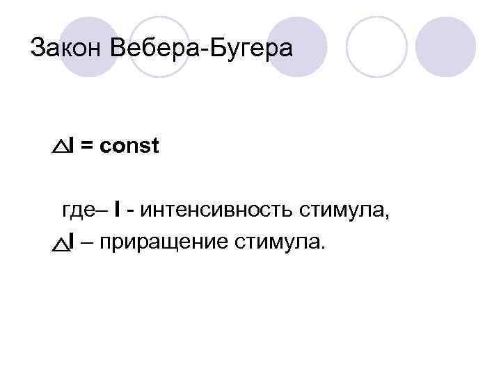 Закон Вебера-Бугера I = const  где– I - интенсивность стимула, I – приращение