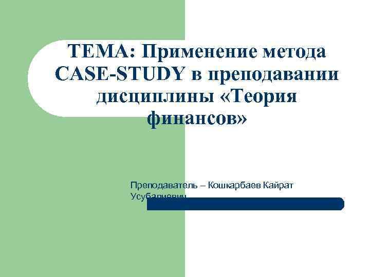 ТЕМА: Применение метода CASE-STUDY в преподавании  дисциплины «Теория   финансов»