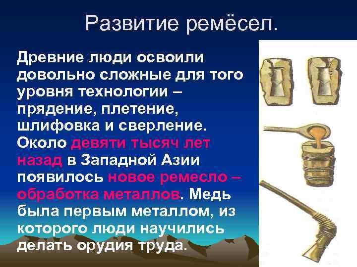 Развитие ремёсел. Древние люди освоили довольно сложные для того уровня технологии –