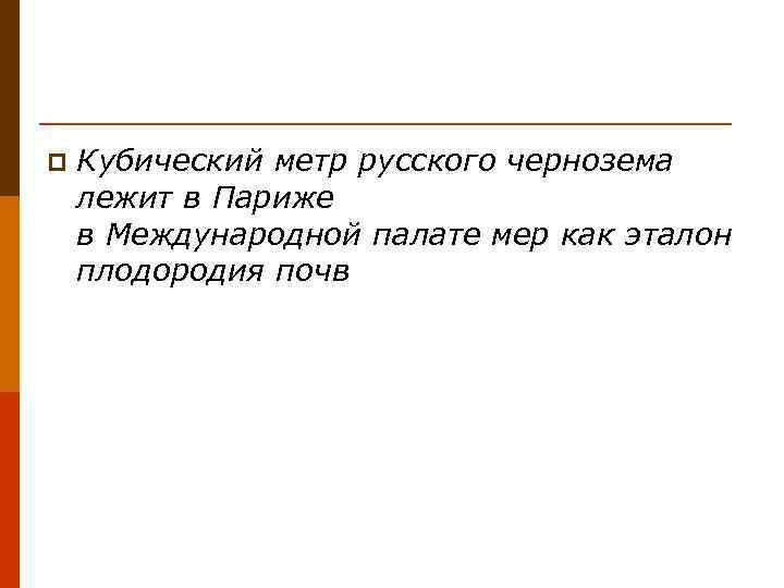 p  Кубический метр русского чернозема лежит в Париже в Международной палате мер как