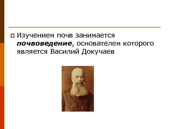 p  Изучением почв занимается почвоведение, основателем которого является Василий Докучаев