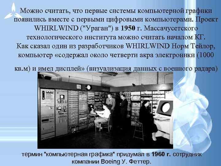 Можно считать, что первые системы компьютерной графики появились вместе с первыми цифровыми компьютерами.
