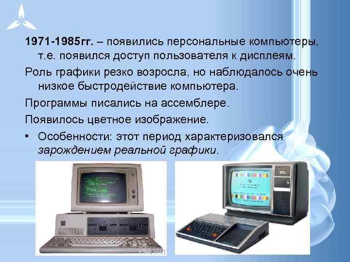 1971 -1985 гг. – появились персональные компьютеры, т. е. появился доступ пользователя к дисплеям.