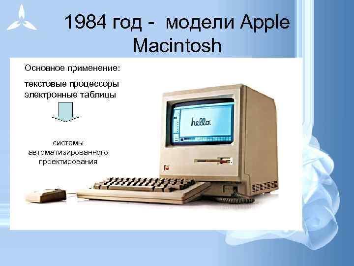 1984 год - модели Apple   Macintosh Основное применение:  текстовые