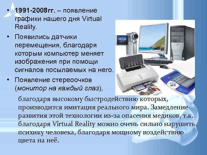 • 1991 -2008 гг. – появление  графики нашего дня Virtual  Reality.