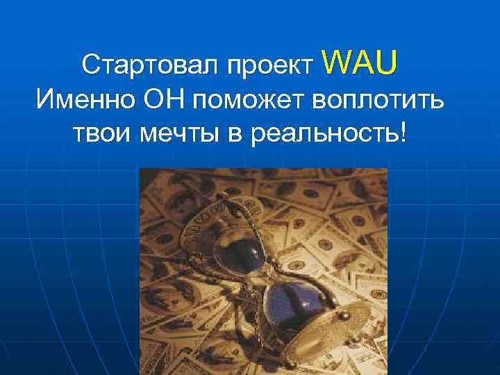 Стартовал проект WAU Именно ОН поможет воплотить  твои мечты в реальность!