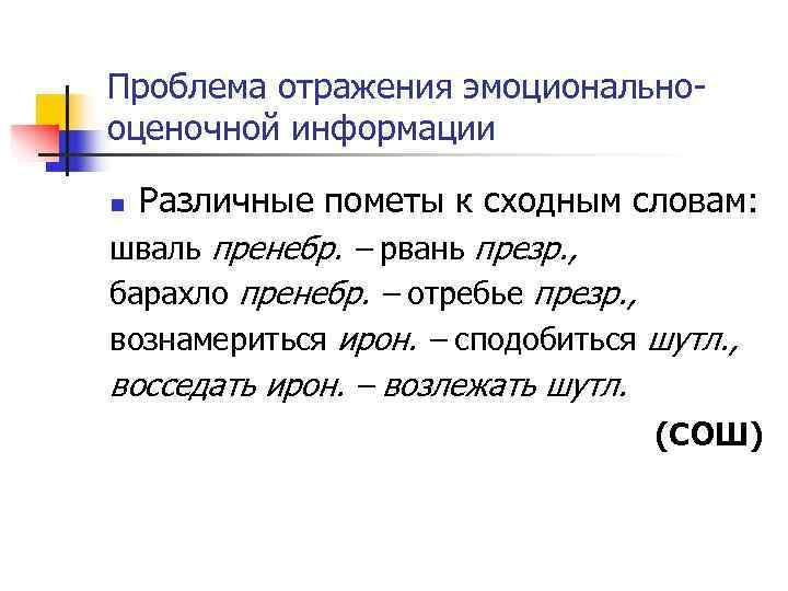 Проблема отражения эмоционально оценочной информации n Различные пометы к сходным словам: шваль пренебр. –
