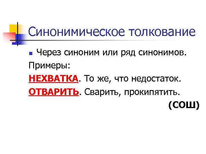 Синонимическое толкование n. Через синоним или ряд синонимов. Примеры: НЕХВАТКА. То же, что недостаток.