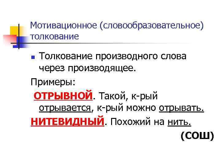 Мотивационное (словообразовательное) толкование n Толкование производного слова  через производящее. Примеры:  ОТРЫВНОЙ. Такой,
